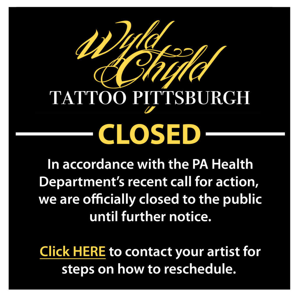 Wyld Chyld Tattoo Pittsburgh CLOSED. In accordance with the PA Health Department's recent call for action, we are officially closed to the public until further notice. Please contact your artist for steps on how to reschedule.