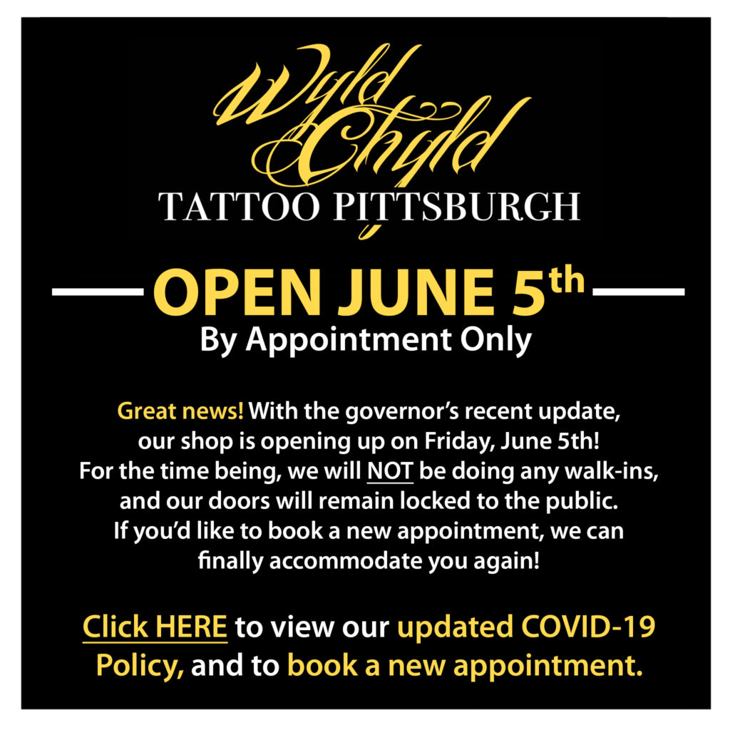 Wyld Chyld Tattoo Pittsburgh - OPEN JUNE 5th by Appointment Only. Great news! With the governor's recent update, our shop is opening up on Friday, June 5th! For the time being, we will NOT be doing any walk-ins, and our doors will remain locked to the public. If you'd like to book a new appointment, we can finally accommodate you again! Visit www.wyldchyldpittsburgh.com to view our updated COVID-19 Policy, and to book a new appointment.